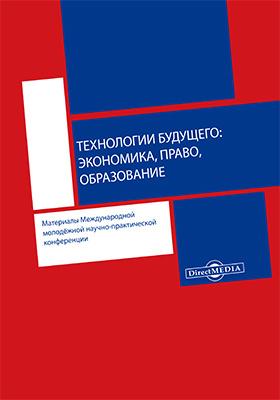 Технологии будущего: экономика, право, образование : материалы Международной молодёжной научно-практической конференции: материалы конференций