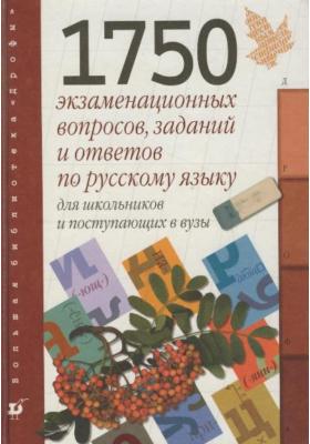 1750 экзаменационных вопросов, заданий и ответов по русскому языку для школьников и поступающих в вузы : 2-е издание, стереотипное