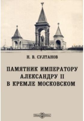 Памятник императору Александру II в Кремле Московском