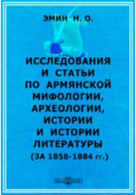 Исследования и статьи по армянской мифологии, археологии, истории и истории литературы (за 1858-1884гг.): монография