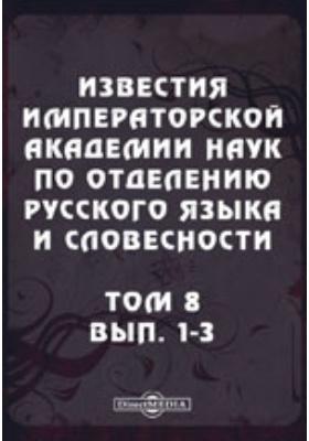 Известия Императорской академии наук по Отделению русского языка и словесности. Том 8, Выпуски 1-3