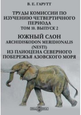 Труды Комиссии по изучению четвертичного периода. Южный слон Archidiskodon Meridionalis (Nesti) из плиоцена северного побережья Азовского моря. Т. 10, Вып. 2