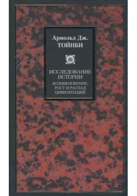 Исследование истории = A Study of History. Volumes I-VI : Возникновение, рост и распад цивилизаций