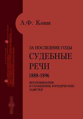 За последние годы. Судебные речи (1888-1896), воспоминания и сообщения, юридические заметки
