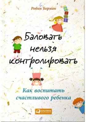 Баловать нельзя контролировать. Как воспитать счастливого ребенка = Permission to Parent: How to Raise Your Child in Love and Limits : 2-е издание