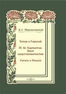Чехов и Горький. М. Ю. Лермонтов. Поэт сверхчеловечества. Гоголь и Россия: публицистика