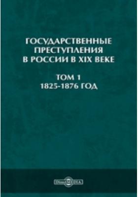 Государственные преступления в России в XIX веке. (1825-1876 год). Т. 1