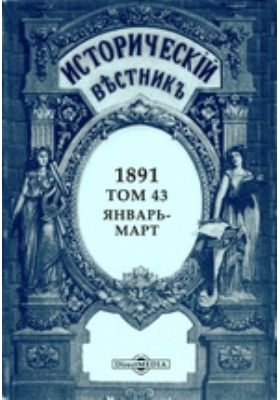 Исторический вестник: журнал. 1891. Том 43, Январь-март