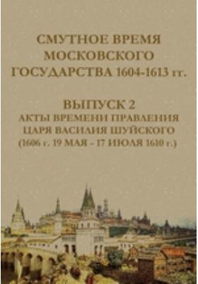 Смутное время Московского государства 1604-1613 гг(1606 г. 19 мая - 17 июля 1610 г.). Вып. 2. Акты времени правления царя Василия Шуйского