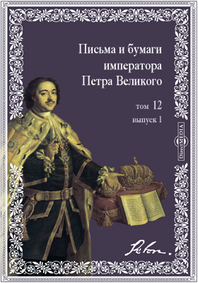 Письма и бумаги императора Петра Великого. Т. 12, Вып. 1. (январь-июнь 1712 г.)