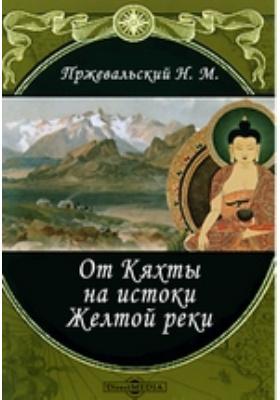 От Кяхты на истоки Желтой реки, исследование северной окраины Тибета и путь через Лоб-Нор по бассейну Тарима