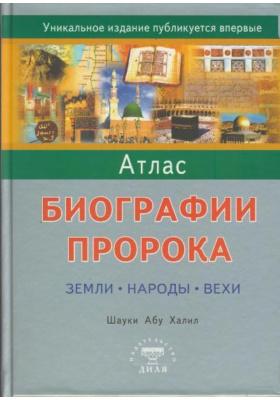 Атлас биографии Пророка = Atlas on The Prophet`s Biography: Places. Nations. Landmarks : Земли. Народы. Вехи
