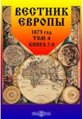 Вестник Европы: журнал. 1873. Том 4, Книга 7-8, Июль-август