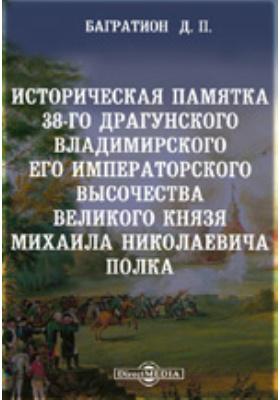 Историческая памятка 38-го драгунского Владимирского Его Императорского Высочества великого князя Михаила Николаевича полка: монография