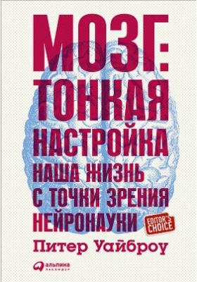 Мозг : тонкая настройка. Наша жизнь с точки зрения нейронауки: научно-популярное издание