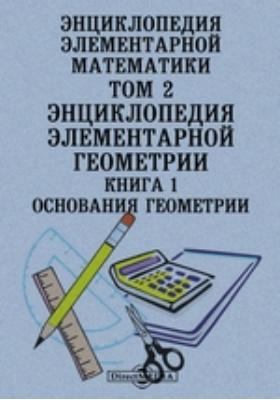 Энциклопедия элементарной математики. Основания геометрии. Т. 2, Кн. 1. Энциклопедия элементарной геометрии