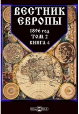 Вестник Европы: журнал. 1896. Т. 2, Книга 4, Апрель
