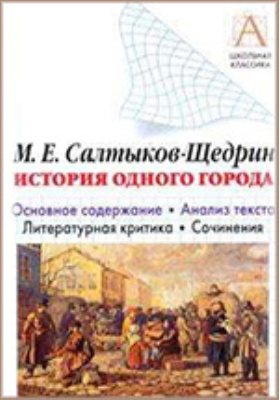 М.Е. Салтыков-Щедрин «История одного города» : основное содержание, анализ текста, литературная критика, сочинения: хрестоматия