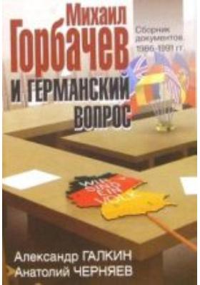 Михаил Горбачев и германский вопрос : Сборник документов. 1986-1991