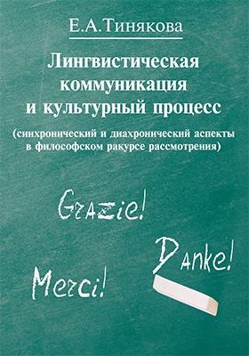 Лингвистическая коммуникация и культурный процесс : (синхронический и диахронический аспекты в философском ракурсе рассмотрения): монография