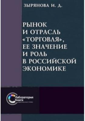 Рынок и отрасль «Торговля», ее значение и роль в российской экономике: монография