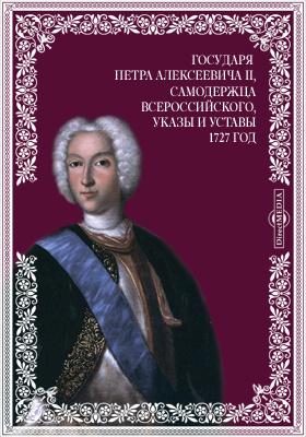 Всепресветлейшего, самодержавнейшего, великого государя Петра Алексеевича Второго, императора и самодержца всероссийского, указы и уставы. 1727 год