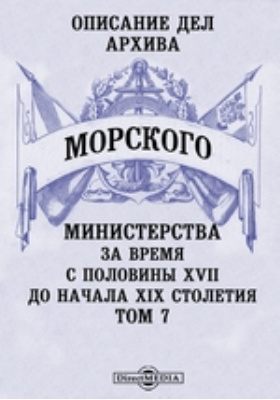Описание дел архива Морского Министерства за время с половины XVII до начала XIX столетия. Т. 7