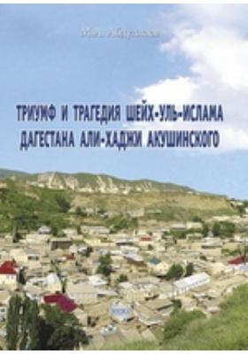 Триумф и трагедия шейх-уль-ислама Дагестана Али-Хаджи Акушинского: монография