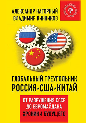 Глобальный треугольник : Россия – США – Китай. От разрушения СССР до Евромайдана. Хроники будущего