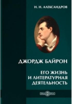 Джордж Байрон. Его жизнь и литературная деятельность