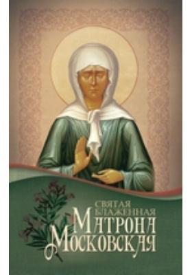 Святая блаженная Матрона Московская: духовно-просветительское издание