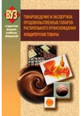 Товароведение и экспертиза продовольственных товаров растительного происхождения. Кондитерские товары: учебное пособие