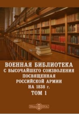 Военная библиотека с высочайшего соизволения посвященная российской армии. На 1838 г. Т. 1