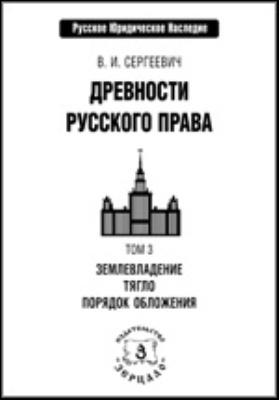 Древности русского права. В 3 т. Т. 3. Землевладение. Тягло. Порядок обложения