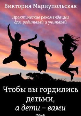 Чтобы вы гордились детьми, а дети — вами : практические рекомендации для родителей и учителей: научно-популярное издание