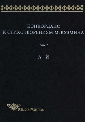 Конкорданс к стихотворениям М. Кузмина. Т. 1. А -Й