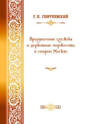 Праздничные службы и церковные торжества в старой Москве: духовно-просветительское издание