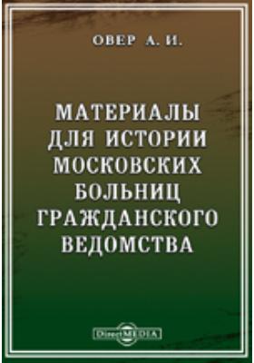 Материалы для истории московских больниц гражданского ведомства