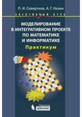 Моделирование в интегративном проекте по математике и информатике: практикум