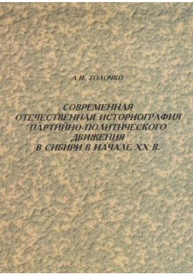 Современная отечественная историография партийно-политического движения в Сибири в начале XX века : Монография