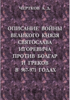 Описание войны великого князя Святослава Игоревича против болгар и греков в 967-971 годах: духовно-просветительское издание