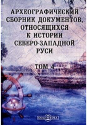Археографический сборник документов : относящихся к истории Северо-Западной Руси. Том 4