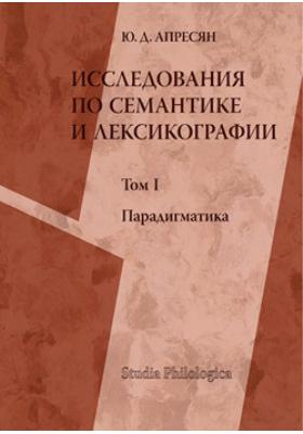 Исследования по семантике и лексикографии. Т. I: Парадигматика