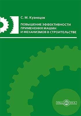 Повышение эффективности применения машин и механизмов в строительстве: монография