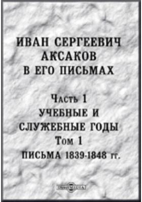 Иван Сергеевич Аксаков в его письма. Т. 1. Письма 1839-1848 годов, Ч. 1. Учебные и служебные годы