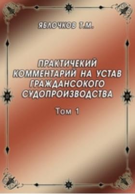 Практичекий комментарий на устав граждансокого судопроизводства. Т. 1. Основы гражданского процесса (ст. 1 - 28)