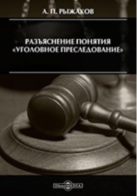 Разъяснение понятия «уголовное преследование»