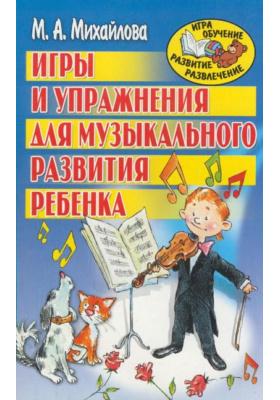 Игры и упражнения для музыкального развития ребенка : Популярное пособие для родителей и педагогов