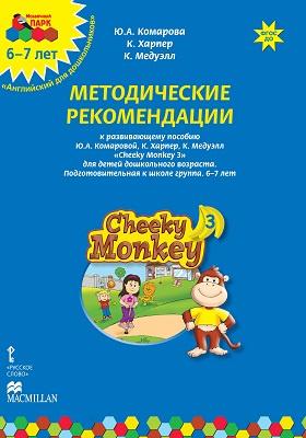 Методические рекомендации к развивающему пособию Ю.А. Комаровой, К. Харпер, К. Медуэлл «Cheeky Monkey 3» для детей дошкольного возраста. Подготовительная к школе группа. 6–7 лет: методическое пособие