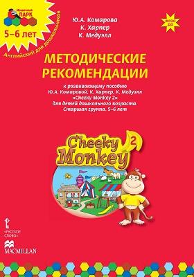 Методические рекомендации к развивающему пособию Ю.А. Комаровой, К. Харпер, К. Медуэлл «Cheeky Monkey 2» для детей дошкольного возраста. Старшая группа. 5–6 лет